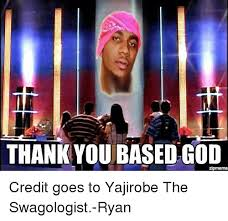 Thank You Based God Meme - thank you based god credit goes to yajirobe the swagologist ryan