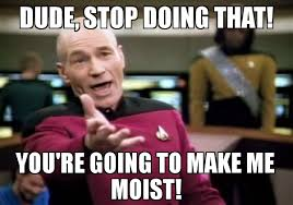You Make Me Moist Meme - dude stop doing that you re going to make me moist meme