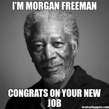 Job Memes - i m morgan freeman congrats on your new job meme morgan freeman