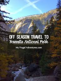 travel in yosemite during the season the pros and cons my