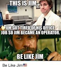 Jim Meme - this is jim jim gottired of office his job so jim becameanoperator
