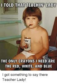 Teacher Lady Meme - told that teachin lady ite the only crayons i need are the red white
