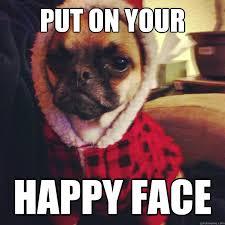 Grumpy Face Meme - put on your happy face grumpy pug quickmeme