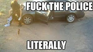 Fuck The Police Meme - aaaaaasdw memes quickmeme