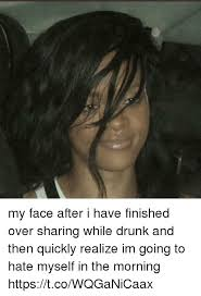 Drunk Face Meme - my face after i have finished over sharing while drunk and then
