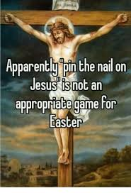 Jesus Easter Meme - apparently pin the nail on jesus is not an appropriate game for