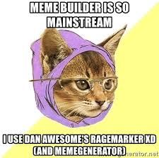 Meme Builder - meme builder is so mainstream i use dan awesome s ragemarker xd and