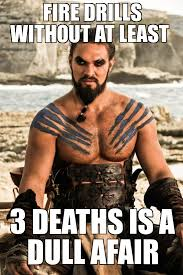 Fire Drill Meme - khal drogo fire drills without at least 3 deaths is a dull afair