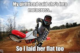 my girlfriend said she s into motocross so i laid her flat too
