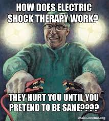 Shock Meme - how does electric shock therapy work they hurt you until you