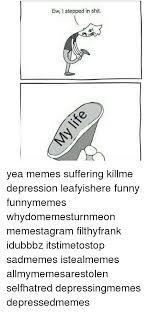Yea Meme - ew l stepped in shit yea memes suffering killme depression