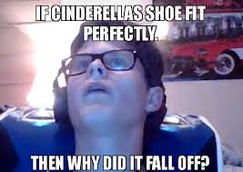 If The Shoe Fits Meme - if cinderellas shoe fit perfectly then why did it fall off