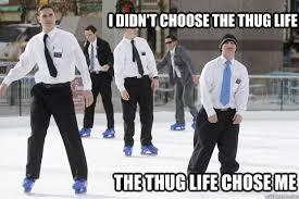 Skating Memes - i didn t choose the thug life the thug life chose me ice skating
