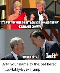 Wanna Bet Meme - its very unwisetobetagainstdonal trump kellyanne conway left