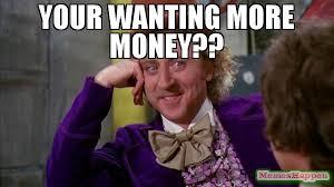 Meme Money - your wanting more money meme willywonka 63266 memeshappen