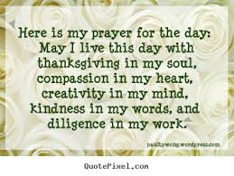here is my prayer for the day may i live this day with