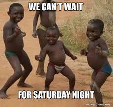 Saturday Night Meme - we can t wait for saturday night dancing black kids make a meme