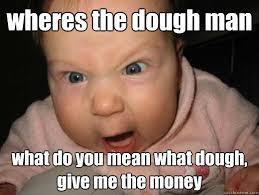 Show Me The Money Meme - wheres the dough man what do you mean what dough give me the