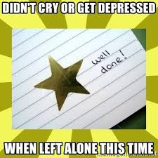 Depressed Meme Generator - didn t cry or get depressed when left alone this time gold star