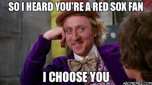Red Sox Memes - so i heard you 39 re a red sox fan i choose you willywonka abc