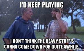 Caddyshack Meme - i d keep playing i don t think the heavy stuff s gonna come down