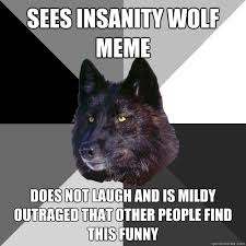 Meme Insanity Wolf - does not laugh and mildy outraged that other people find this funny