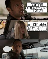 Get Out Of Bed Meme - so you get out of bed meme then what then my day day is done meme