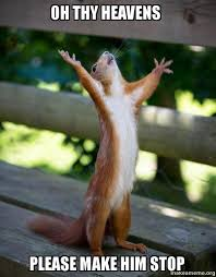 Oh Stop It Meme - oh thy heavens please make him stop happy squirrel make a meme