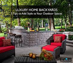 luxury home backyards u2013 5 tips to add style to your outdoor spaces