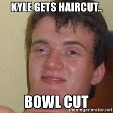 Bowl Haircut Meme - kyle gets haircut bowl cut really high guy meme generator