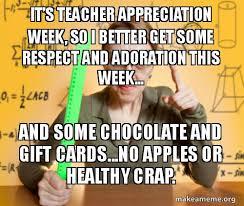 Teacher Appreciation Memes - it s teacher appreciation week so i better get some respect and