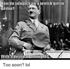 Too Soon Meme - how do you lick up a jewish girl in berlin imiith aid list ioan