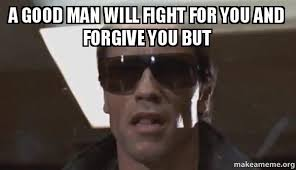 Good Man Meme - a good man will fight for you and forgive you but the terminator