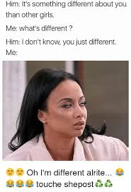 Different Memes - him it s something different about you than other girls me what s