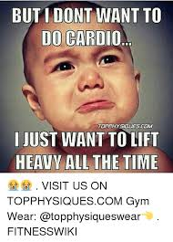 Cardio Meme - but i dont want to do cardio topphysidues com just want to lift