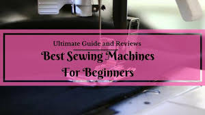 best sewing machine for beginners ultimate guide and reviews