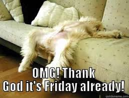 Thank God Its Friday Memes - thank god it s friday cause i m worn out quickmeme