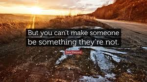 You Can T Make Someone Love You Quotes by Sara Shepard Quote U201cbut You Can U0027t Make Someone Be Something They