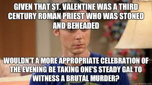 St Valentine Meme - given that st valentine was a third century roman priest who was