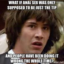 Anal Sex Meme - what if anal sex was only supposed to be just the tip and people