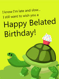 i know i u0027m late and slow happy belated birthday card birthday