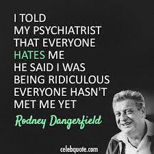 Rodney Dangerfield Memes - rodney dangerfield psychiatrist quote dose of funny