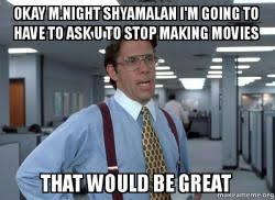 M Night Shyamalan Meme - okay m night shyamalan i m going to have to ask u to stop making