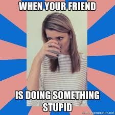 Stupid Friends Meme - when your friend is doing something stupid graceocho meme