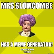 Quick Meme Generator - mrs slomcombe has a meme generator this could mean trouble mrs