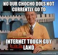 Internet Tough Guy Meme - no our chocho does not currently go to internet tough guy land