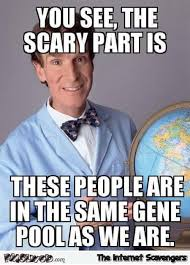 Gene Meme - these people are in the same gene pool as we are sarcastic meme