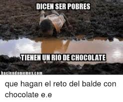 Memes De Chocolate - dicenser pobres tienen un rio de chocolate haciendomemescom que