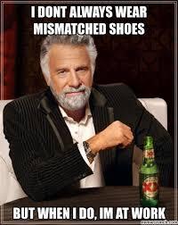 Shoes Meme - dont always wear mismatched shoes