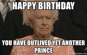 Prince Birthday Meme - happy birthday you have outlived yet another prince queen